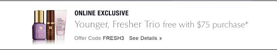 ONLINE EXCLUSIVEYounger, Fresher Trio Free with $75 purchase*Offer Code FRESH3 SEE DETAILS »