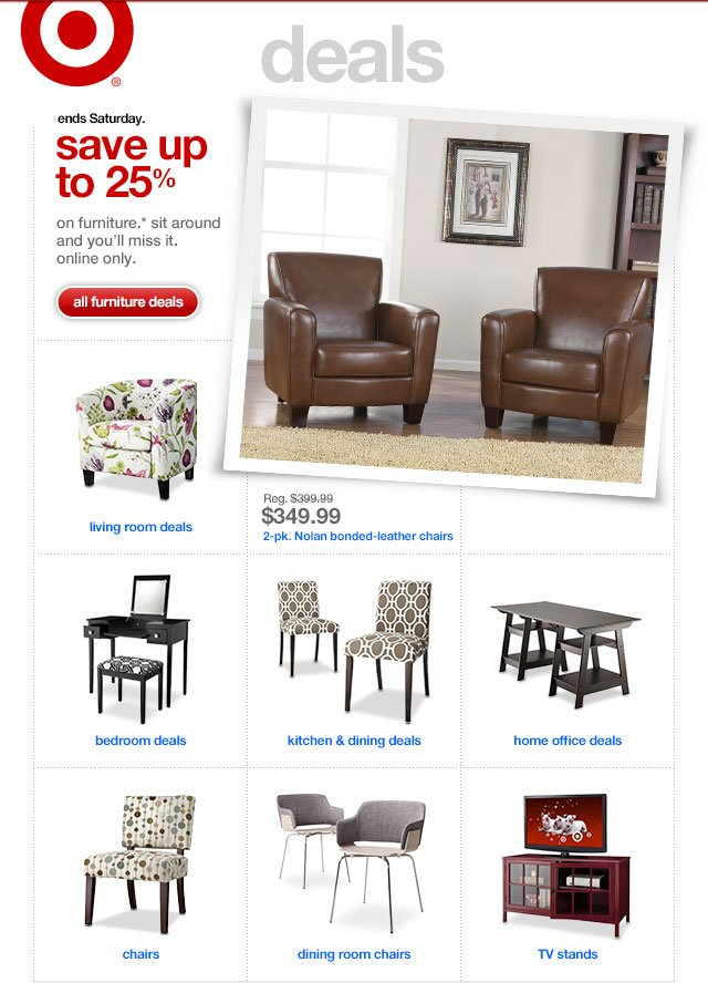 Ends Saturday. SAVE UP TO 25% On furniture.* Sit around & you'll miss it. Online only.