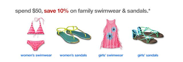 Spend $50, save 10% on family swimwear & sandals.
