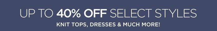 UP TO 40% OFF SELECT STYLES KNIT TOPS, DRESSES & MUCH MORE!