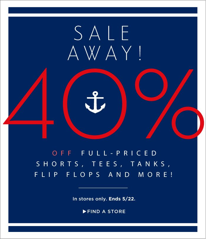 SALE AWAY! 40% OFF FULL-PRICED SHORTS, TEES, TANKS, FLIP FLOPS AND MORE! | In stores only. Ends 5/22. FIND A STORE