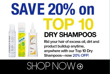 Save 20% on Top 10 Dry Shampoos Rid your hair of excess oil, dirt and product buildup anytime, anywhere with our Top 10 Dry Shampoos—now 20% off! Shop Now>>