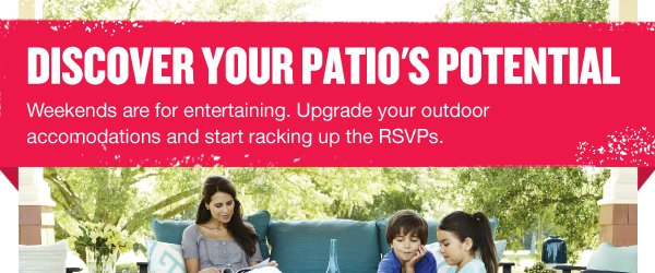 Discover Your Patio's Potential. Weekends are for entertaining. Upgrade your outdoor accomodations and start racking up the RSVPs.