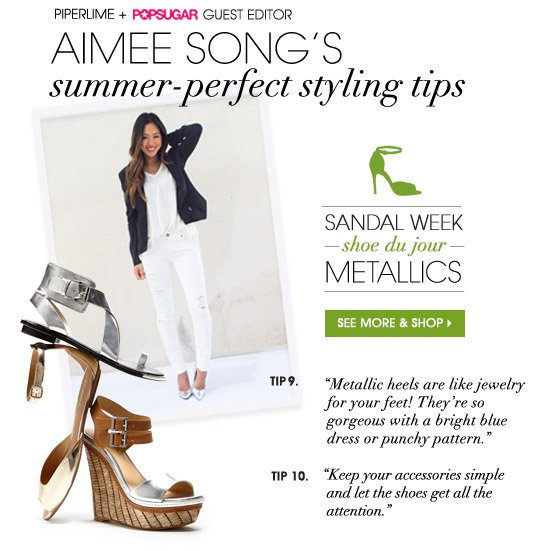 PIPERLIME + POPSUGAR GUEST EDITOR AIMEE SONG'S summer-perfect styling tips. SANDAL WEEK — shoe du jour — METALLICS. SEE MORE & SHOP