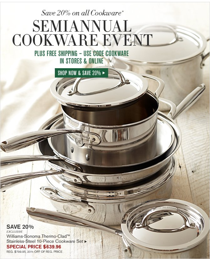 Save 20% on all Cookware* - SEMIANNUAL COOKWARE EVENT* PLUS FREE SHIPPING – USE CODE COOKWARE - IN STORES & ONLINE - SHOP NOW & SAVE 20%