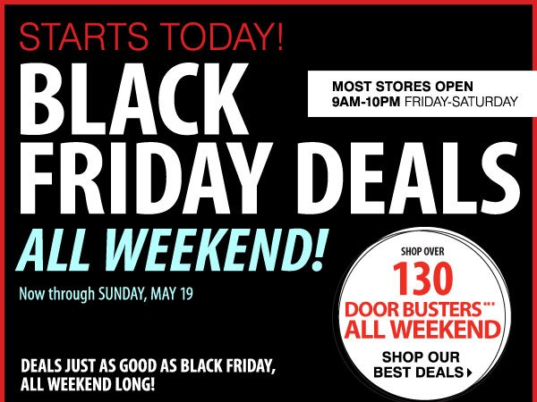 STARTS TODAY! BLACK FRIDAY DEALS ALL WEEKEND! Now through SUNDAY, MAY 19. DEALS JUST AS GOOD AS BLACK FRIDAY, ALL WEEKEND LONG! SHOP OVER 130 DOOR BUSTERS*** ALL WEEKEND. Most stores open 9AM-10PM Friday-Saturday. Shoip our best deals