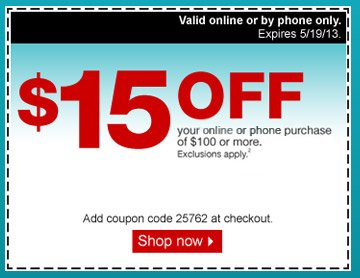 $15 off  your online or phone purchase of $100 or more. Exclusions apply.2 Add coupon  code 25762 at checkout. Valid in store only. Expires 5/19/13. Shop  now.