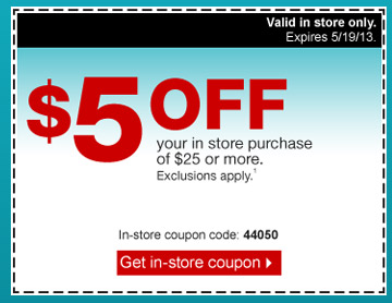 $5 off  your in store purchase of $25 or more. Exclusions apply.1 In-store  coupon code: 44050 Valid in store only. Expires 5/19/13. Get your  coupon.