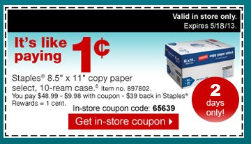 It's like paying 1 cent. Staples 8.5 inch by 11 inch copy  paper select, 10-ream case.6 Item no, 897802. You pay $48.99 - $9.98  with coupon - $39 back in Staples Rewards = 1 cent. In-store coupon  code: 65639. Get in-store coupon.