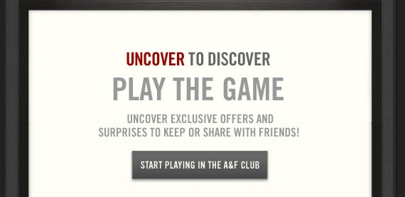 UNCOVER TO DISCOVER     PLAY THE GAME     UNCOVER EXCLUSIVE OFFERS AND     SURPRISES TO KEEP OR SHARE WITH FRIENDS!          START PLAYING IN THE A&F CLUB