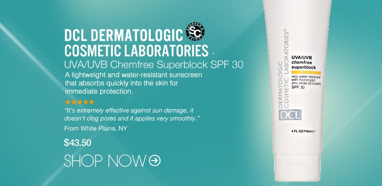 """Shopper's Choice DCL Dermatologic Cosmetic Laboratories - UVA/UVB Chemfree Superblock SPF 30  A lightweight and water-resistant sunscreen that absorbs quickly into the skin for immediate protection.  """"It's extremely effective against sun damage, it doesn't clog pores and it applies very smoothly."""" – White Plains, NY $43.50 Shop Now>>"""