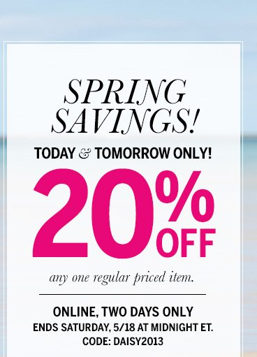 SPRING SAVINGS! Today & Tomorrow Only! 20% Off any one regular priced item. Online, Two days only - ends Saturday, 5/18 at midnight ET. CODE: DAISY2013