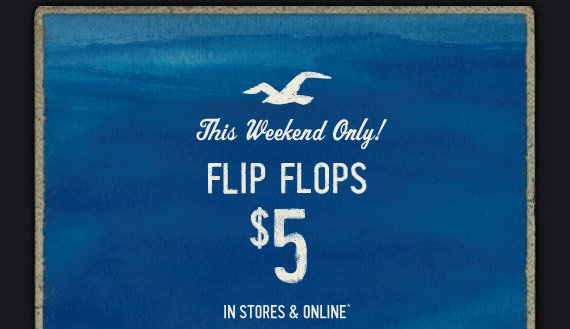 This Weekend Only! FLIP FLOPS $5 IN STORES & ONLINE*