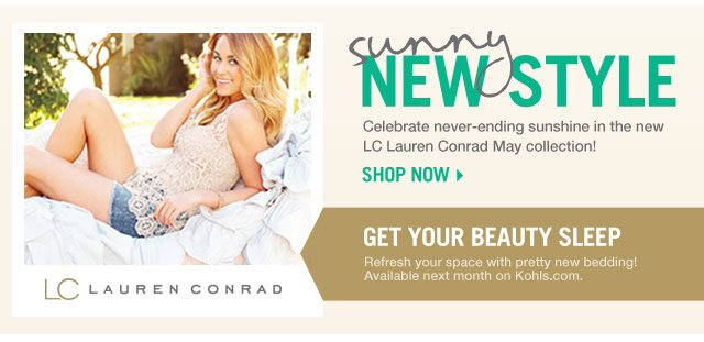 Sunny New Style. Celebrate never-ending sunshine in the new LC Lauren Conrad May collection! Shop now! Get your beauty sleep. Refresh your space with pretty new bedding! Available next month on Kohls.com.
