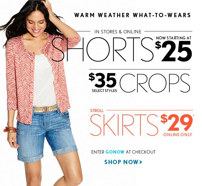 WARM WEATHER WHAT–TO–WEARS  IN STORES & ONLINE SHORTS NOW STARTING AT  $25  CROPS $35  SELECT STYLES  STROLL SKIRTS $29* ONLINE ONLY  ENTER GONOW AT CHECKOUT  SHOP NOW
