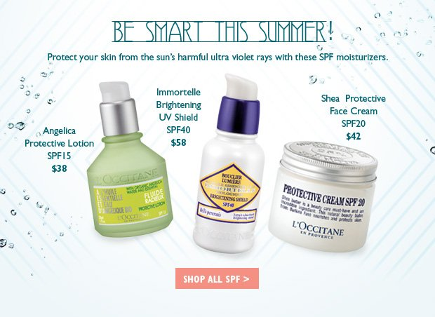 Protect your skin from the sun's harmful ultra violet rays with these SPF moisturizers.  Angelica Protective Lotion SPF15 $38   Immortelle Brightening UV Shield SPF40 $58   Shea Protective Face Cream SPF20 $42