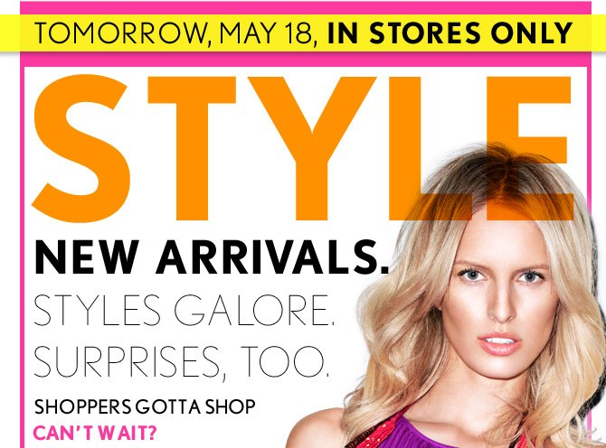 TOMORROW, MAY 18, IN STORES ONLY  STYLE EVENT  NEW ARRIVALS. STYLES GALORE. SURPRISES, TOO.  SHOPPERS GOTTA SHOP CAN'T WAIT?