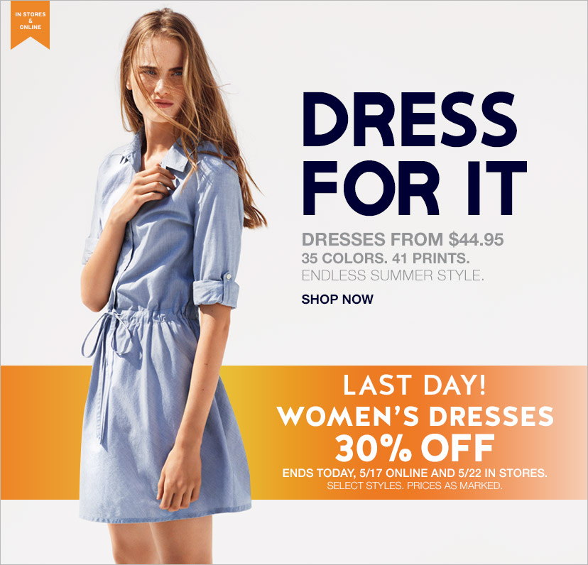 IN STORES & ONLINE | DRESS FOR IT! | SHOP NOW | LAST DAY! | WOMEN'S DRESSES 30% OFF | ENDS TODAY, 5/17 ONLINE AND 5/22 IN STORES. | SELECT STYLES. PRICES AS MARKED.