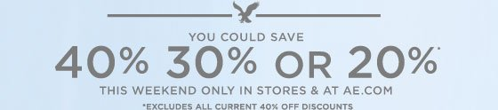 You Could Save | 40% 30% Or 20%* | This Weekend Only In Stores & AE.com | *Excludes All Current 40% Off Discounts