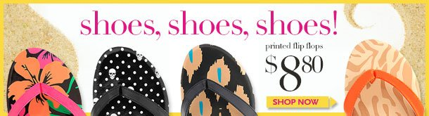 SHOES! SHOES! SHOES! Printed flip-flops starting at $8.80! SHOP NOW!