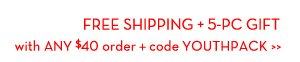 FREE SHIPPING + 5-PC GIFT with ANY order + code YOUTHPACK.