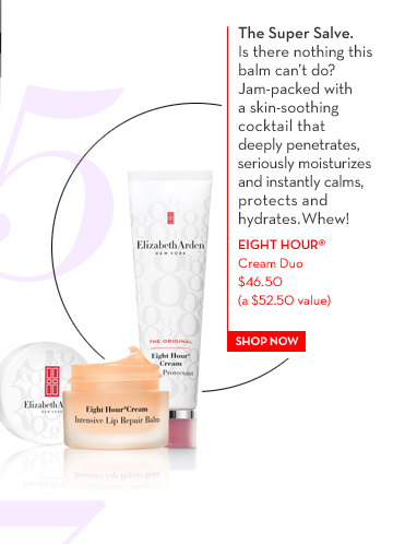5. The Super Salve. Is there nothing this balm can't do? Jam-packed with a skin smoothing cocktail that deeply penetrates,  seriously moisturizes and instantly calms protects and hydrates. Whew! EIGHT HOUR® Cream Duo $46.50 (a $52.50 value). SHOP NOW.