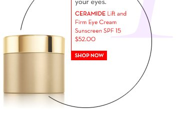 1. Award-winning Cream. It protects, hydrates and strengthens the delicate skin around your eyes. CERAMIDE Lift and Firm Eye Cream Sunscreen SPF 15 $52.00. SHOP NOW.