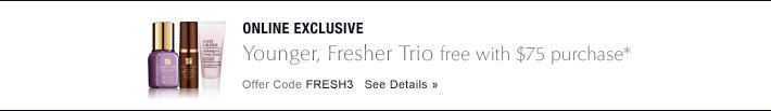 ONLINE EXCLUSIVE Younger, Fresher Trio free with $75 purchase* Offer  Code FRESH3  See Details »