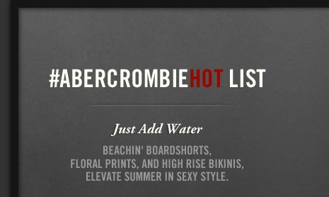 #ABERCROMBIEHOT LIST     Just Add Water     BEACHIN' BOARDSHORTS, FLORAL     PRINTS, AND HIGH RISE BIKINIS, ELEVATE     SUMMER IN SEXY STYLE.