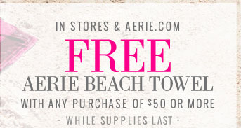 In Stores & Aerie.com | Free Aerie Beach Towel | With Any Purchase Of $50 Or More | While Supplies Last