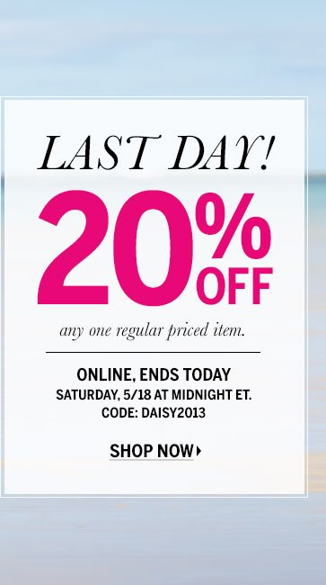 LAST DAY! 20% Off any one regular priced item. Online, ends today Saturday, 5/18 at midnight ET. CODE: DAISY2013 SHOP NOW