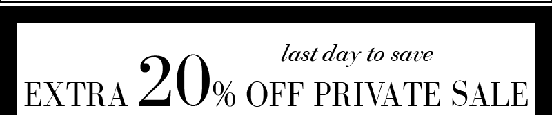 LAST DAY TO SAVE EXTRA 20% OFF PRIVATE SALE