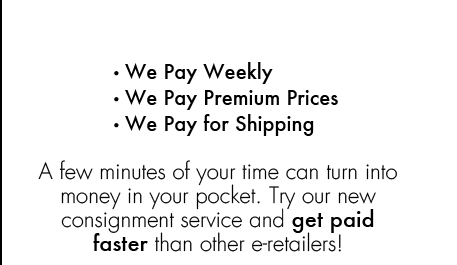 We Pay Weekly | We Pay Premium Prices | We Pay for Shipping. A few minutes of your time can turn into money in your pocket. Try our new consignment service and get paid faster than other e-retailers!
