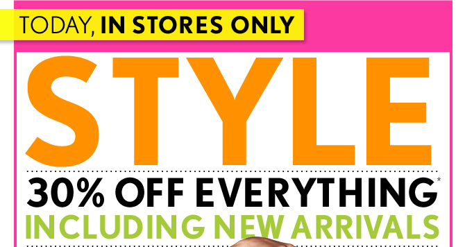 TODAY, IN STORES ONLY  STYLE EVENT  30% OFF EVERYTHING* INCLUDING  NEW ARRIVALS