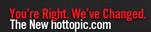 YOU'RE RIGHT. WE'VE CHANGED. THE NEW HOTTOPIC.COM