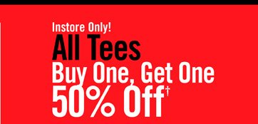INSTORE ONLY! ALL TEES BUY ONE, GET ONE 50% OFF†