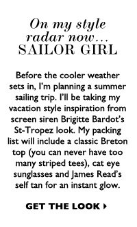 ON MY STYLE RADAR NOW…SAILOR GIRL Before the cooler weather sets in, I'm planning a summer sailing trip. I'll be taking my vacation style inspiration from screen siren Brigitte Bardot's St-Tropez look. My packing list will include a classic Breton top (you can never have too many striped tees), cat eye sunglasses and James Read's self tan for an instant glow. GET THE LOOK