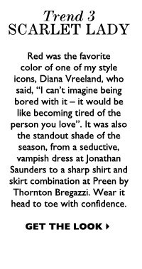 """TREND 3: SCARLET LADY Red was the favorite color of one of my style icons, Diana Vreeland, who said, """"I can't imagine being bored with it – it would be like becoming tired of the person you love"""". It was also the standout shade of the season, from a seductive,  vampish dress at Jonathan Saunders to a sharp shirt and skirt combination at Preen by Thornton Bregazzi. Wear it head to toe with confidence. GET THE LOOK"""
