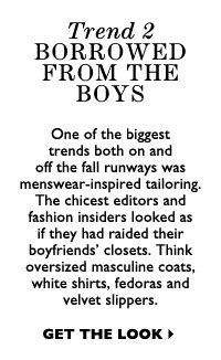 TREND 2: BORROWED FROM THE BOYS One of the biggest trends both on and off the fall runways was menswear-inspired tailoring. The chicest editors and fashion insiders looked as if they had raided their boyfriends' closets. Think oversized masculine coats, white shirts, fedoras and velvet slippers.  GET THE LOOK