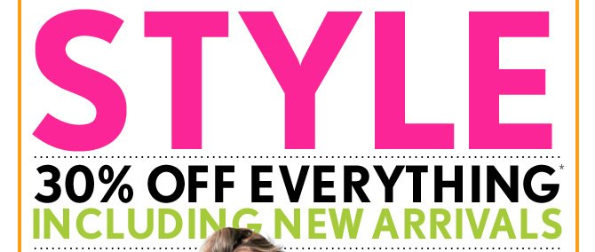 STYLE EVENT  30% OFF EVERYTHING* INCLUDING NEW ARRIVALS