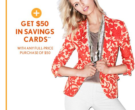 + GET $50IN SAVINGSCARDS**WITH ANY FULL–PRICEPURCHASE OF $50