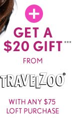 +GET A       $20 GIFT***       FROM       TRAVELZOO®       WITH ANY $75       LOFT PURCHASE