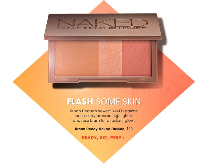 Flash Some Skin. Urban Decay's newest NAKED palette touts a silky bronzer, highlighter, and rose blush for a radiant glow. Ready, set, prep. Urban Decay Naked Flushed, $30