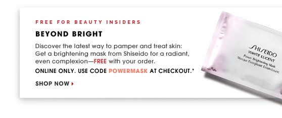 For Beauty Insiders. Beyond Bright. Discover the latest way to pamper and treat skin: Get a brightening mask from Shiseido for a radiant, even complexion - FREE with your order. Online only. Use code POWERMASK at checkout.* Shop now