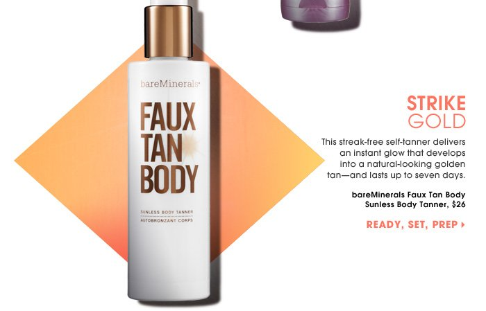 Strike Gold. This streak-free self-tanner delivers an instant glow that develops into a natural - looking golden tan - and lasts up to seven days. Ready, set, prep. bareMinerals Faux Tan Body Sunless Body Tanner, $26