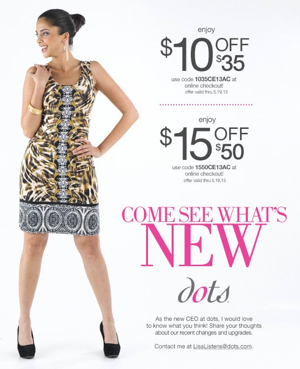 EXCLUSIVE EMAIL OFFER! Come see what's new at dots! Bring in this email and SAVE TODAY! In-Stores and Online! $10 OFF $35 and $15 off $50 COUPONS! SHOP NOW!