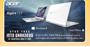 Acer explore beyond limits. Aspire - S7. STAR TREK INTO DARKNESS IN THEATRES MAY 17, 2013. Window 8 Learn More. 2013 PPC. © STAR TREK and related marks and logos are trademarks of CBS Studios, Inc.