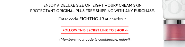 ENJOY A DELUXE SIZE OF EIGHT HOUR® CREAM SKIN PROTECTANT ORIGINAL PLUS FREE SHIPPING WITH ANY PURCHASE. Enter code EIGHTHOUR at checkout. FOLLOW THIS SECRET LINK TO SHOP.  (Members: your code is combinable, enjoy!)