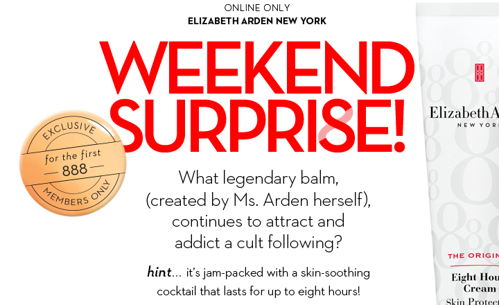 ONLINE ONLY. ELIZABETH ARDEN NEW YORK. WEEKEND SURPRISE! What legendary balm, (created by Ms. Arden  herself), continues to attract and addict a cult following? EXCLUSIVE for the first 888 MEMBERS ONLY. Hint... it's jam-packed with a skin-soothing cocktail that lasts for up to eight hours!