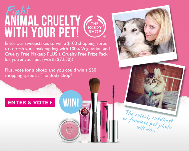 Fight ANIMAL CRUELTY WITH YOUR PET! -- Enter our sweepstakes to win a $100 shopping spree to refresh your makeup bag with 100% Vegetarian and Cruelty Free Makeup PLUS a Cruelty Free Prize Pack for you & your pet (worth $72.50)! Plus, vote for a photo and you could win a $50 shopping spree at The Body Shop®. -- ENTER & VOTE -- The cutest, cuddliest or funniest pet photo will win.